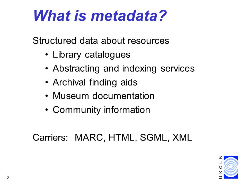 2 What is metadata? Structured data about resources Library catalogues Abstracting and indexing services Archival finding aids Museum documentation Co
