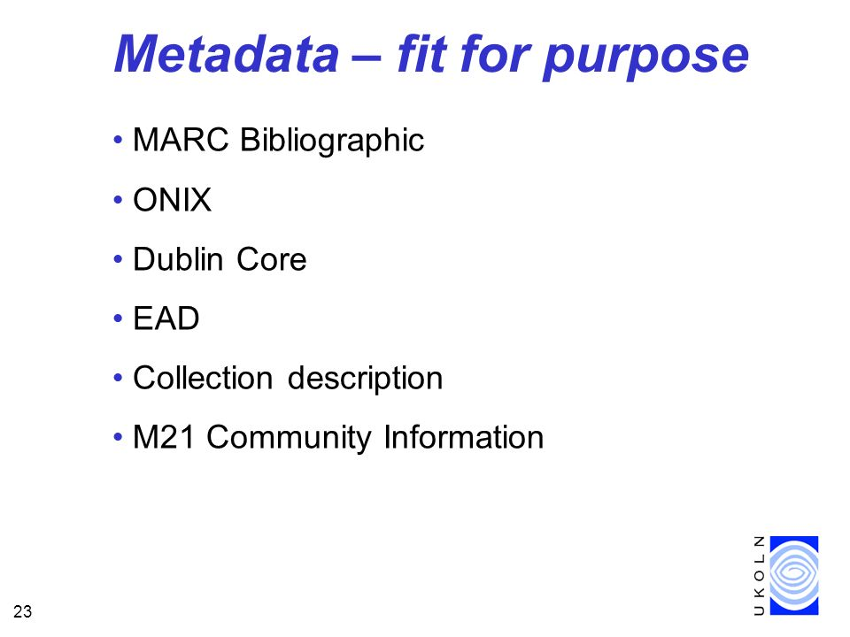 23 Metadata – fit for purpose MARC Bibliographic ONIX Dublin Core EAD Collection description M21 Community Information