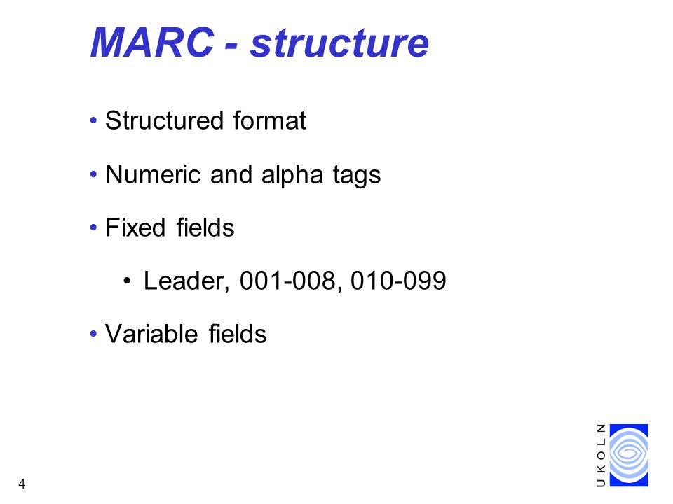 4 MARC - structure Structured format Numeric and alpha tags Fixed fields Leader, 001-008, 010-099 Variable fields