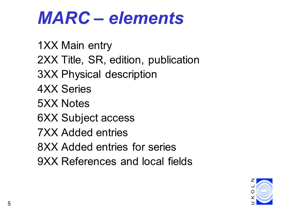 5 MARC – elements 1XX Main entry 2XX Title, SR, edition, publication 3XX Physical description 4XX Series 5XX Notes 6XX Subject access 7XX Added entries 8XX Added entries for series 9XX References and local fields
