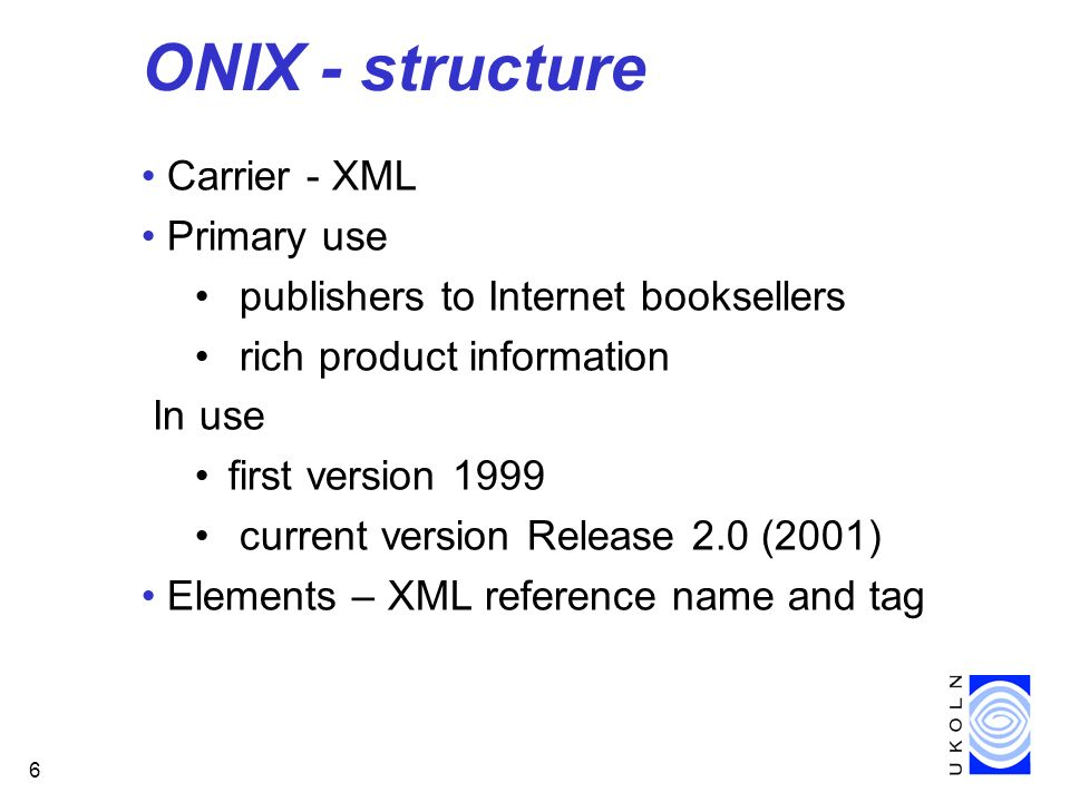 6 ONIX - structure Carrier - XML Primary use publishers to Internet booksellers rich product information In use first version 1999 current version Release 2.0 (2001) Elements – XML reference name and tag