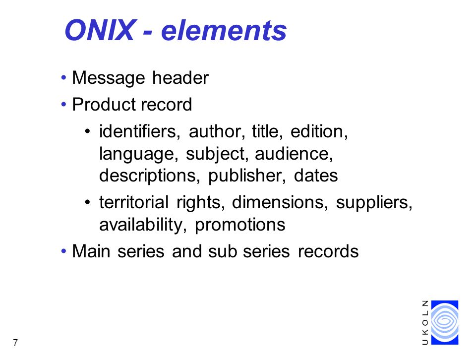 7 ONIX - elements Message header Product record identifiers, author, title, edition, language, subject, audience, descriptions, publisher, dates territorial rights, dimensions, suppliers, availability, promotions Main series and sub series records