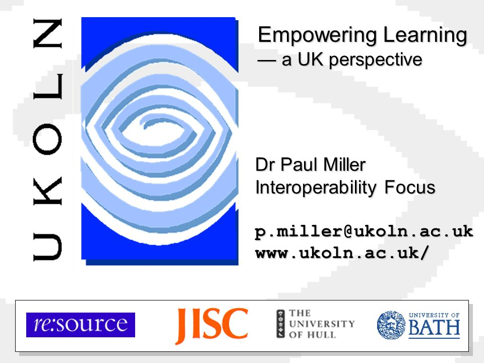 Dr Paul Miller Interoperability Focus p.miller@ukoln.ac.ukwww.ukoln.ac.uk/ Empowering Learning a UK perspective
