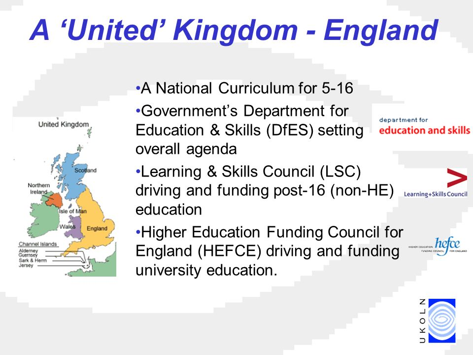 A United Kingdom - England A National Curriculum for 5-16 Governments Department for Education & Skills (DfES) setting overall agenda Learning & Skills Council (LSC) driving and funding post-16 (non-HE) education Higher Education Funding Council for England (HEFCE) driving and funding university education.