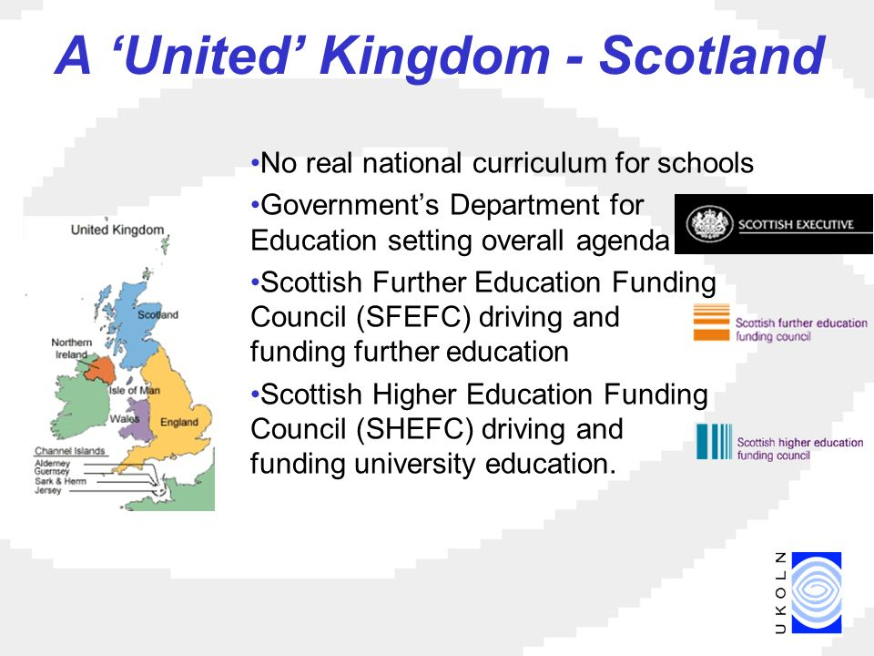 A United Kingdom - Scotland No real national curriculum for schools Governments Department for Education setting overall agenda Scottish Further Education Funding Council (SFEFC) driving and funding further education Scottish Higher Education Funding Council (SHEFC) driving and funding university education.