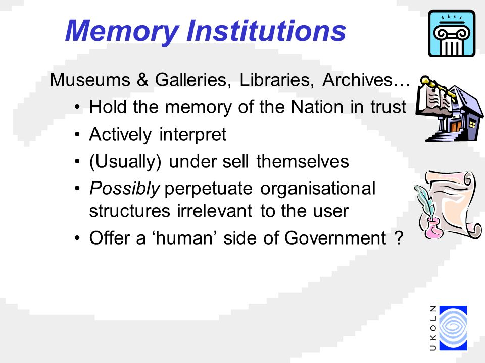 Memory Institutions Museums & Galleries, Libraries, Archives… Hold the memory of the Nation in trust Actively interpret (Usually) under sell themselves Possibly perpetuate organisational structures irrelevant to the user Offer a human side of Government