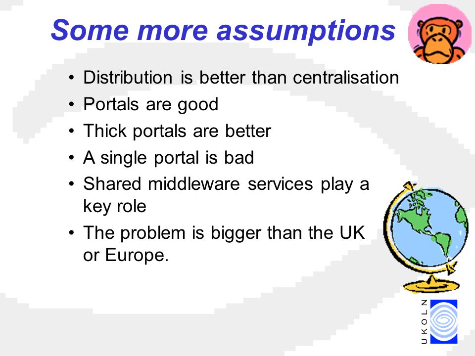 Some more assumptions Distribution is better than centralisation Portals are good Thick portals are better A single portal is bad Shared middleware services play a key role The problem is bigger than the UK or Europe.