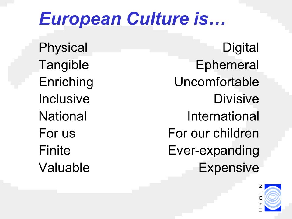 European Culture is… Physical Tangible Enriching Inclusive National For us Finite Valuable Digital Ephemeral Uncomfortable Divisive International For our children Ever-expanding Expensive