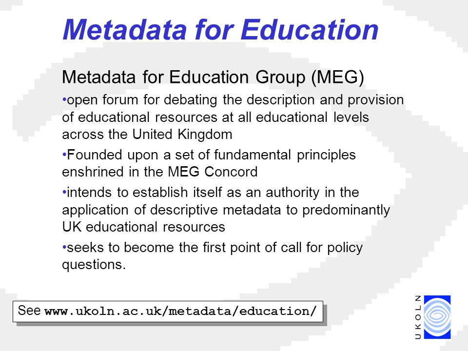 Metadata for Education Metadata for Education Group (MEG) open forum for debating the description and provision of educational resources at all educational levels across the United Kingdom Founded upon a set of fundamental principles enshrined in the MEG Concord intends to establish itself as an authority in the application of descriptive metadata to predominantly UK educational resources seeks to become the first point of call for policy questions.