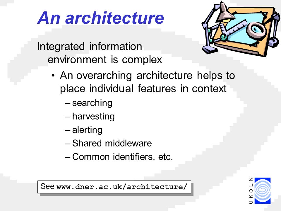 An architecture Integrated information environment is complex An overarching architecture helps to place individual features in context –searching –harvesting –alerting –Shared middleware –Common identifiers, etc.