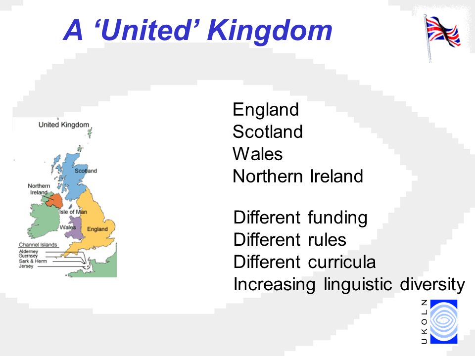 England Scotland Wales Northern Ireland Different funding Different rules Different curricula Increasing linguistic diversity A United Kingdom