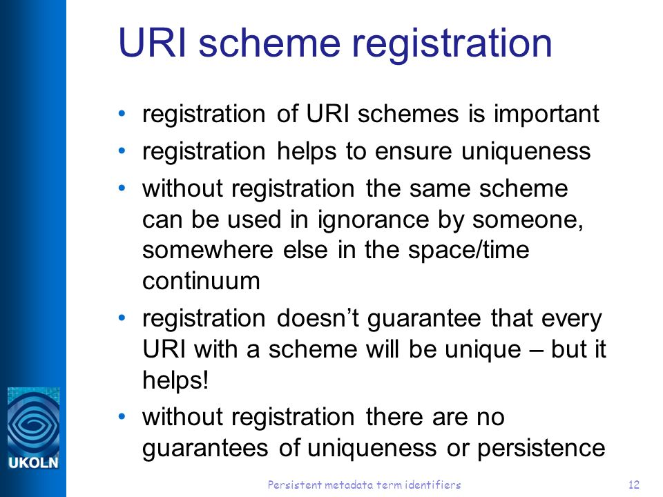 Persistent metadata term identifiers12 URI scheme registration registration of URI schemes is important registration helps to ensure uniqueness without registration the same scheme can be used in ignorance by someone, somewhere else in the space/time continuum registration doesnt guarantee that every URI with a scheme will be unique – but it helps.