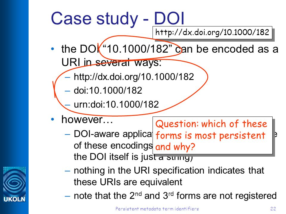 Persistent metadata term identifiers22 Case study - DOI the DOI 10.1000/182 can be encoded as a URI in several ways: –http://dx.doi.org/10.1000/182 –doi:10.1000/182 –urn:doi:10.1000/182 however… –DOI-aware applications have to have knowledge of these encodings hard-coded into them (since the DOI itself is just a string) –nothing in the URI specification indicates that these URIs are equivalent –note that the 2 nd and 3 rd forms are not registered http://dx.doi.org/10.1000/182 Question: which of these forms is most persistent and why?