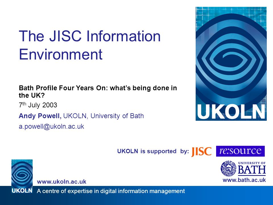 UKOLN is supported by: The JISC Information Environment Bath Profile Four Years On: whats being done in the UK.