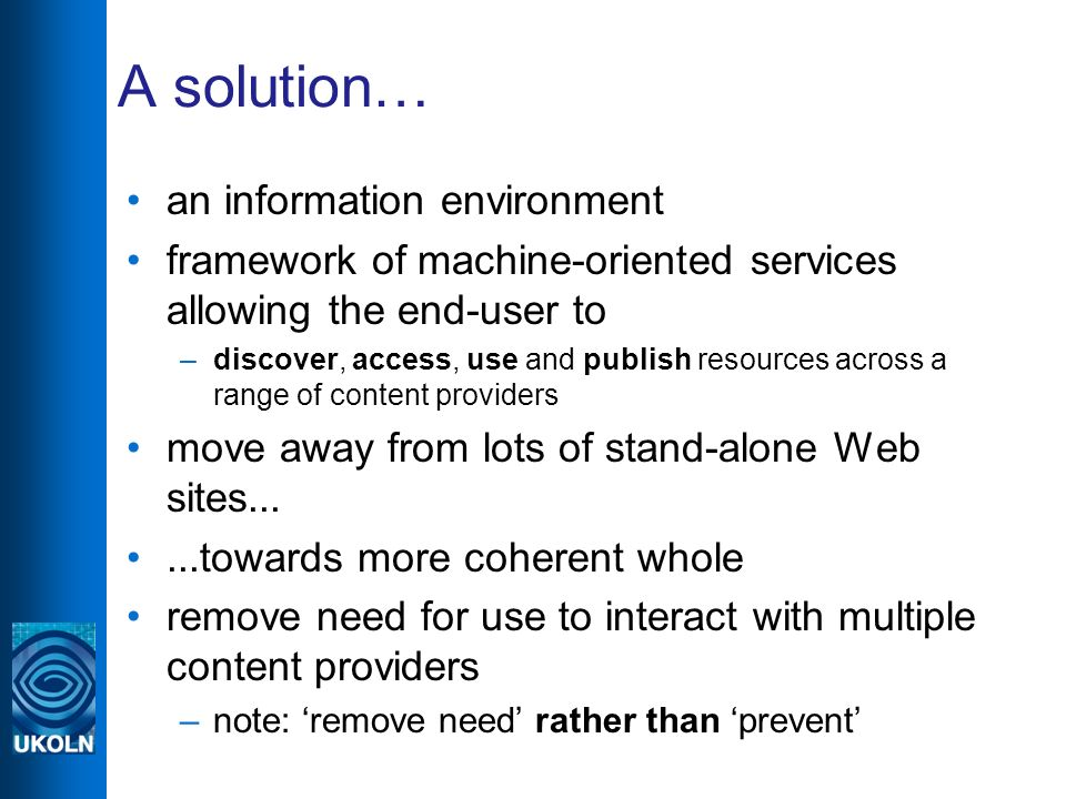 A solution… an information environment framework of machine-oriented services allowing the end-user to –discover, access, use and publish resources across a range of content providers move away from lots of stand-alone Web sites......towards more coherent whole remove need for use to interact with multiple content providers –note: remove need rather than prevent