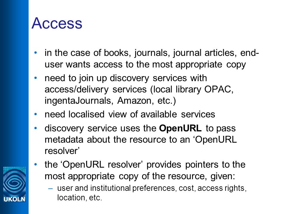 Access in the case of books, journals, journal articles, end- user wants access to the most appropriate copy need to join up discovery services with access/delivery services (local library OPAC, ingentaJournals, Amazon, etc.) need localised view of available services discovery service uses the OpenURL to pass metadata about the resource to an OpenURL resolver the OpenURL resolver provides pointers to the most appropriate copy of the resource, given: –user and institutional preferences, cost, access rights, location, etc.