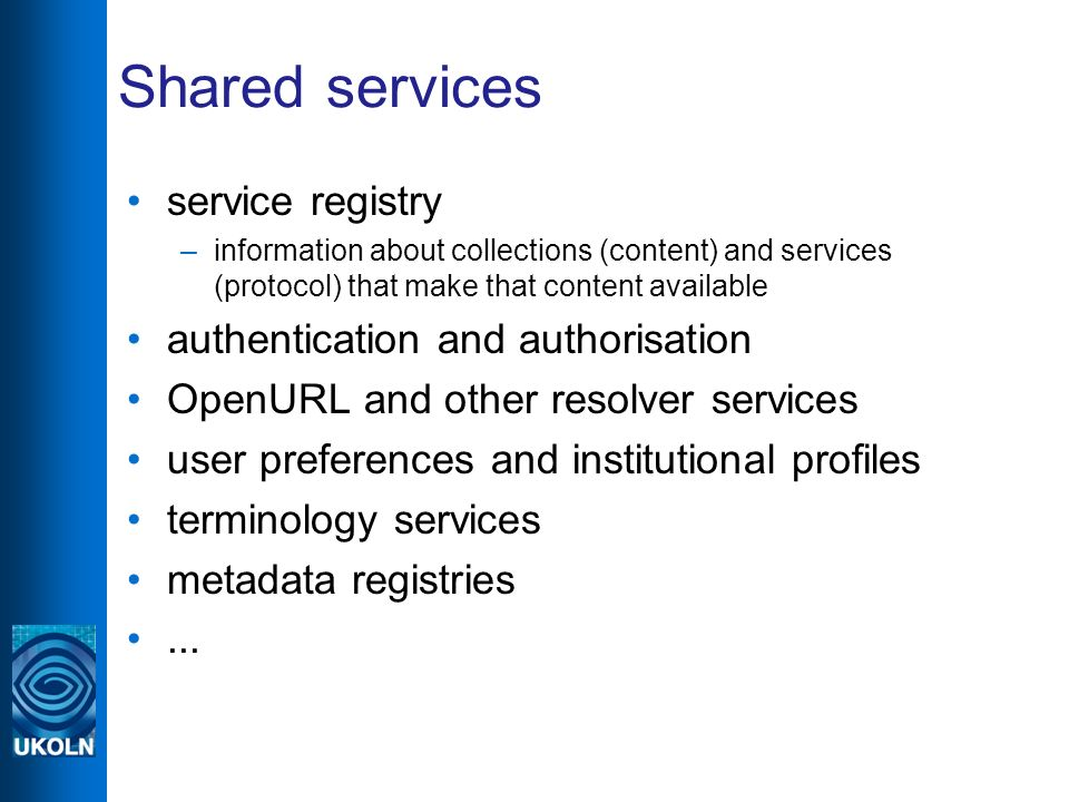 Shared services service registry –information about collections (content) and services (protocol) that make that content available authentication and authorisation OpenURL and other resolver services user preferences and institutional profiles terminology services metadata registries...