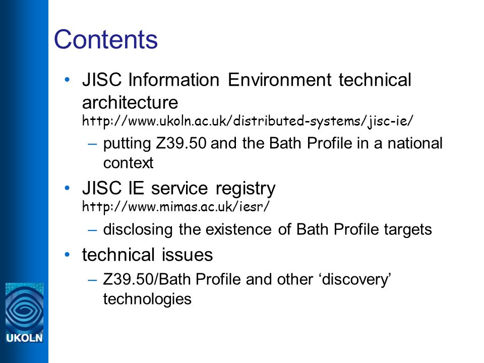 Contents JISC Information Environment technical architecture http://www.ukoln.ac.uk/distributed-systems/jisc-ie/ –putting Z39.50 and the Bath Profile