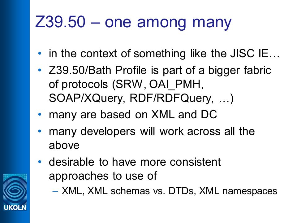 Z39.50 – one among many in the context of something like the JISC IE… Z39.50/Bath Profile is part of a bigger fabric of protocols (SRW, OAI_PMH, SOAP/XQuery, RDF/RDFQuery, …) many are based on XML and DC many developers will work across all the above desirable to have more consistent approaches to use of –XML, XML schemas vs.