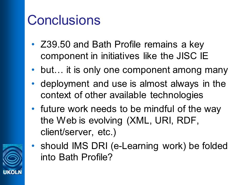 Conclusions Z39.50 and Bath Profile remains a key component in initiatives like the JISC IE but… it is only one component among many deployment and use is almost always in the context of other available technologies future work needs to be mindful of the way the Web is evolving (XML, URI, RDF, client/server, etc.) should IMS DRI (e-Learning work) be folded into Bath Profile