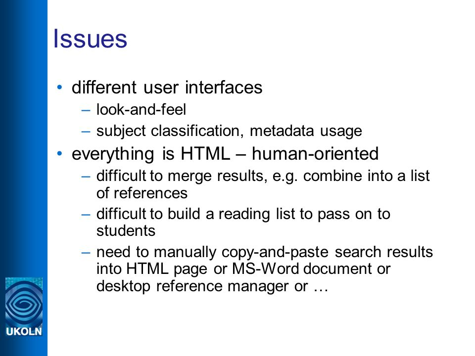 Issues different user interfaces –look-and-feel –subject classification, metadata usage everything is HTML – human-oriented –difficult to merge results, e.g.