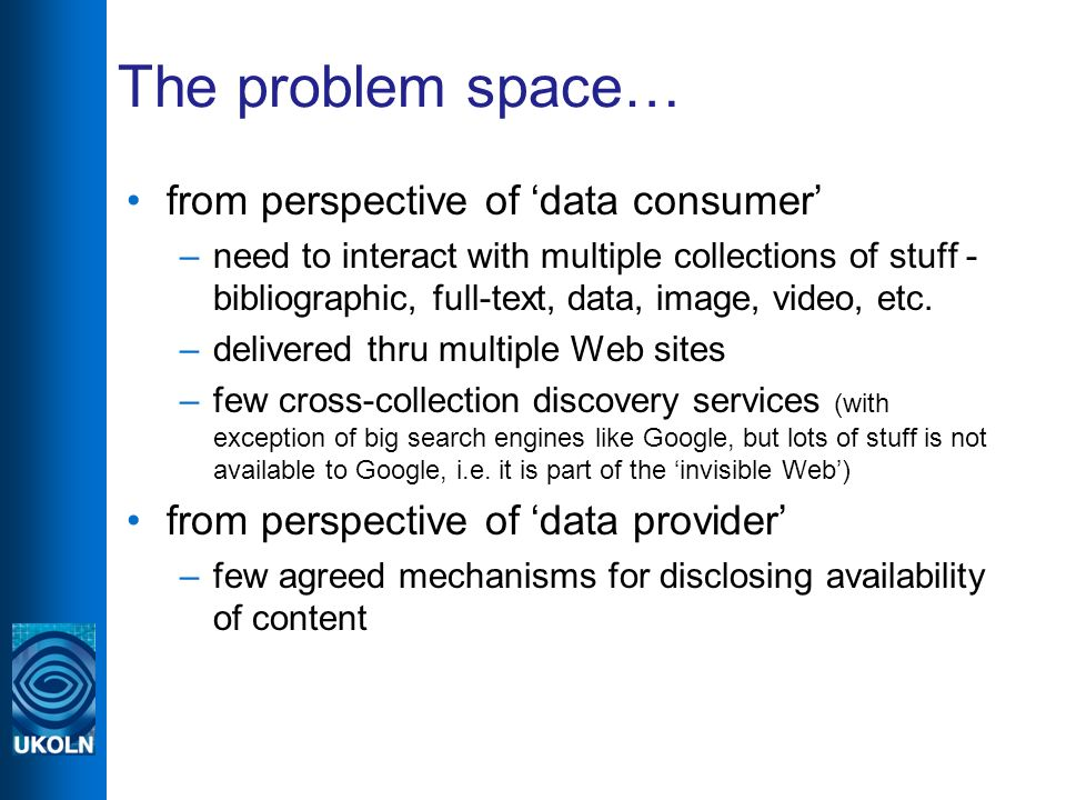 The problem space… from perspective of data consumer –need to interact with multiple collections of stuff - bibliographic, full-text, data, image, vid