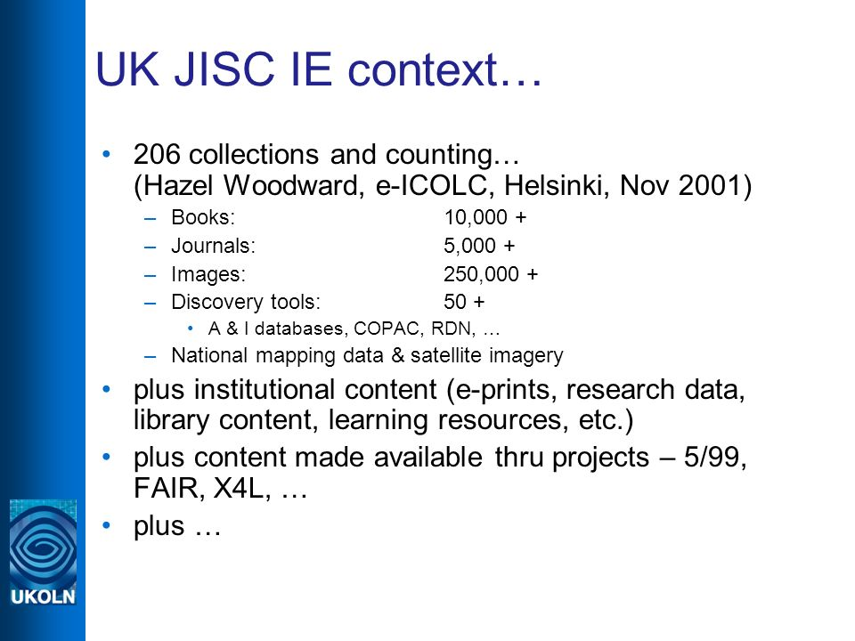 UK JISC IE context… 206 collections and counting… (Hazel Woodward, e-ICOLC, Helsinki, Nov 2001) –Books: 10,000 + –Journals: 5,000 + –Images:250,000 + –Discovery tools:50 + A & I databases, COPAC, RDN, … –National mapping data & satellite imagery plus institutional content (e-prints, research data, library content, learning resources, etc.) plus content made available thru projects – 5/99, FAIR, X4L, … plus …