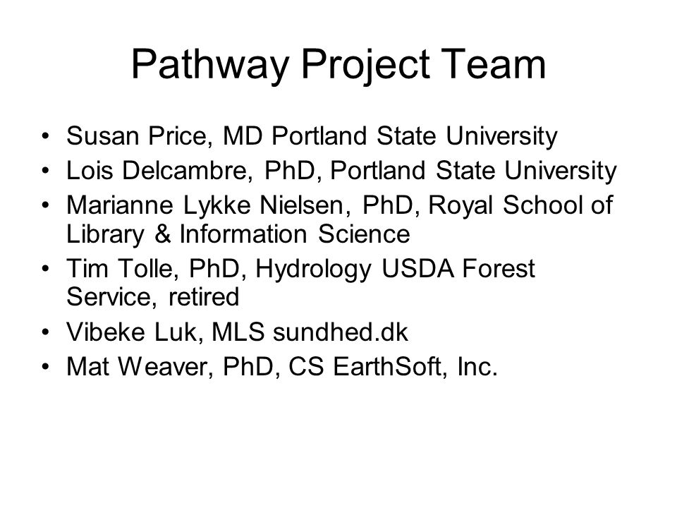 Pathway Project Team Susan Price, MD Portland State University Lois Delcambre, PhD, Portland State University Marianne Lykke Nielsen, PhD, Royal School of Library & Information Science Tim Tolle, PhD, Hydrology USDA Forest Service, retired Vibeke Luk, MLS sundhed.dk Mat Weaver, PhD, CS EarthSoft, Inc.