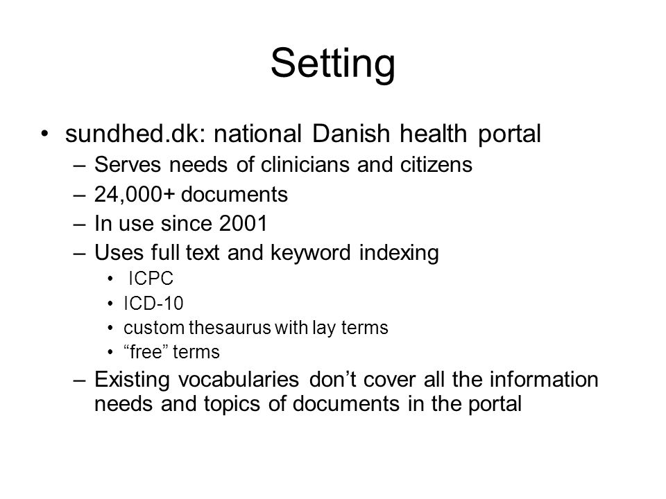 Setting sundhed.dk: national Danish health portal –Serves needs of clinicians and citizens –24,000+ documents –In use since 2001 –Uses full text and keyword indexing ICPC ICD-10 custom thesaurus with lay terms free terms –Existing vocabularies dont cover all the information needs and topics of documents in the portal