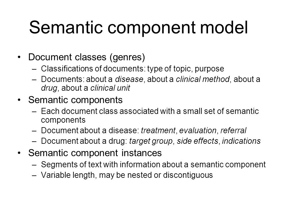 Semantic component model Document classes (genres) –Classifications of documents: type of topic, purpose –Documents: about a disease, about a clinical method, about a drug, about a clinical unit Semantic components –Each document class associated with a small set of semantic components –Document about a disease: treatment, evaluation, referral –Document about a drug: target group, side effects, indications Semantic component instances –Segments of text with information about a semantic component –Variable length, may be nested or discontiguous