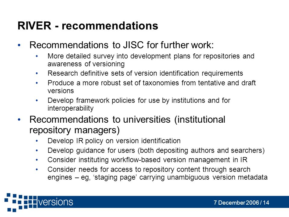 7 December 2006 / 14 RIVER - recommendations Recommendations to JISC for further work: More detailed survey into development plans for repositories and awareness of versioning Research definitive sets of version identification requirements Produce a more robust set of taxonomies from tentative and draft versions Develop framework policies for use by institutions and for interoperability Recommendations to universities (institutional repository managers) Develop IR policy on version identification Develop guidance for users (both depositing authors and searchers) Consider instituting workflow-based version management in IR Consider needs for access to repository content through search engines – eg, staging page carrying unambiguous version metadata