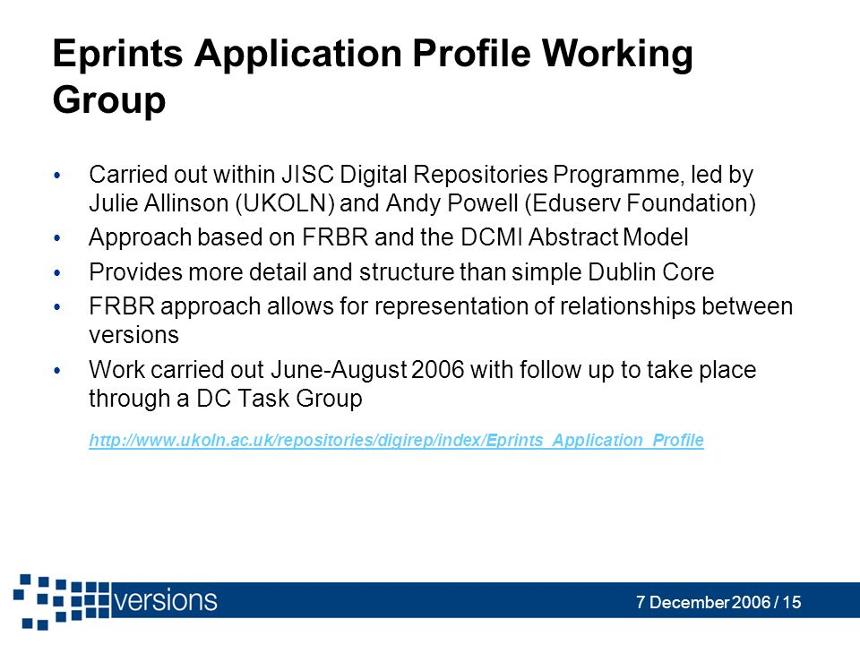 7 December 2006 / 15 Eprints Application Profile Working Group Carried out within JISC Digital Repositories Programme, led by Julie Allinson (UKOLN) and Andy Powell (Eduserv Foundation) Approach based on FRBR and the DCMI Abstract Model Provides more detail and structure than simple Dublin Core FRBR approach allows for representation of relationships between versions Work carried out June-August 2006 with follow up to take place through a DC Task Group http://www.ukoln.ac.uk/repositories/digirep/index/Eprints_Application_Profile