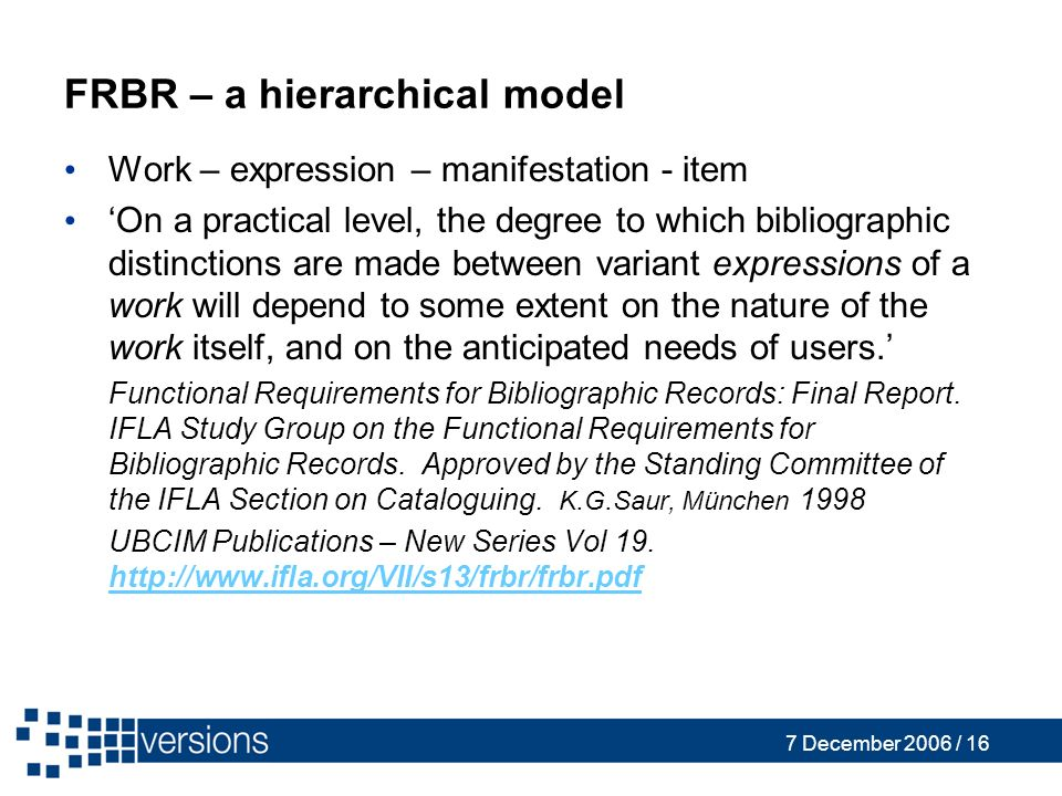 7 December 2006 / 16 FRBR – a hierarchical model Work – expression – manifestation - item On a practical level, the degree to which bibliographic dist