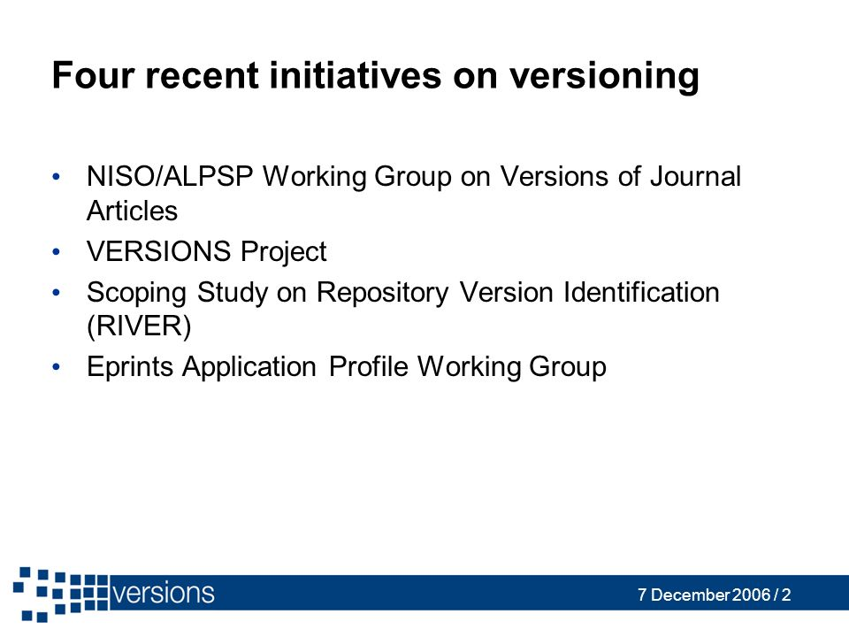 7 December 2006 / 2 Four recent initiatives on versioning NISO/ALPSP Working Group on Versions of Journal Articles VERSIONS Project Scoping Study on Repository Version Identification (RIVER) Eprints Application Profile Working Group