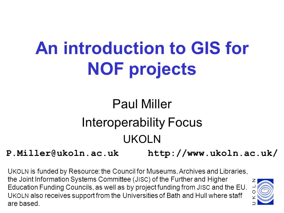 1 An introduction to GIS for NOF projects Paul Miller Interoperability Focus UKOLN P.Miller@ukoln.ac.ukhttp://www.ukoln.ac.uk/ U KOLN is funded by Resource: the Council for Museums, Archives and Libraries, the Joint Information Systems Committee (J ISC ) of the Further and Higher Education Funding Councils, as well as by project funding from J ISC and the EU.