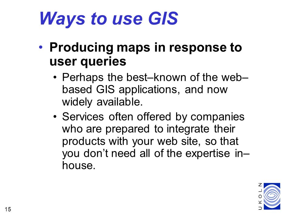 15 Producing maps in response to user queries Perhaps the best–known of the web– based GIS applications, and now widely available.