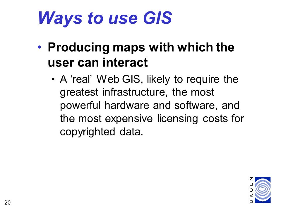20 Producing maps with which the user can interact A real Web GIS, likely to require the greatest infrastructure, the most powerful hardware and softw
