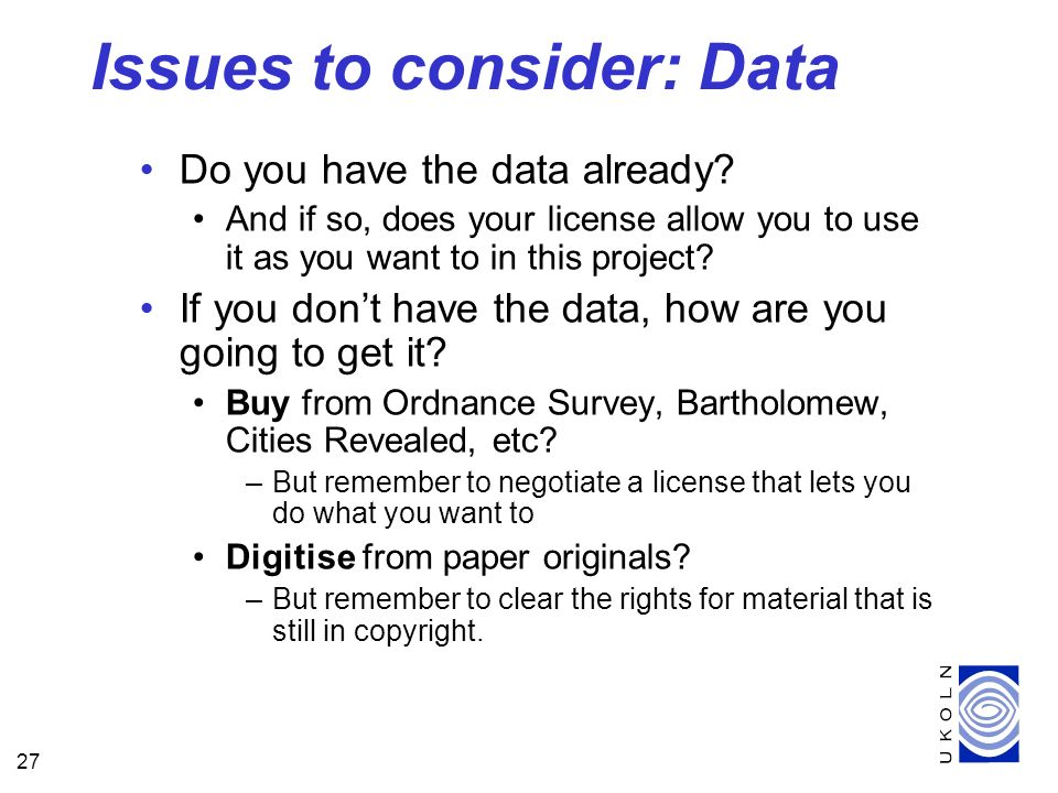 27 Do you have the data already? And if so, does your license allow you to use it as you want to in this project? If you dont have the data, how are y