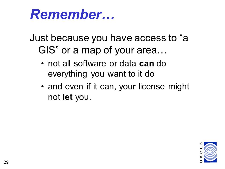 29 Remember… Just because you have access to a GIS or a map of your area… not all software or data can do everything you want to it do and even if it can, your license might not let you.