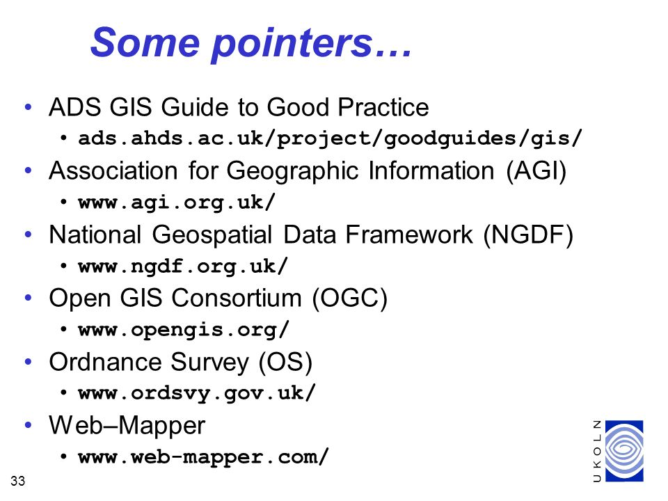 33 Some pointers… ADS GIS Guide to Good Practice ads.ahds.ac.uk/project/goodguides/gis/ Association for Geographic Information (AGI) www.agi.org.uk/ National Geospatial Data Framework (NGDF) www.ngdf.org.uk/ Open GIS Consortium (OGC) www.opengis.org/ Ordnance Survey (OS) www.ordsvy.gov.uk/ Web–Mapper www.web-mapper.com/