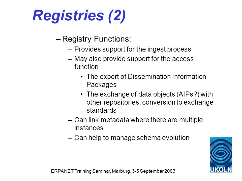 ERPANET Training Seminar, Marburg, 3-5 September 2003 Registries (2) –Registry Functions: –Provides support for the ingest process –May also provide support for the access function The export of Dissemination Information Packages The exchange of data objects (AIPs ) with other repositories; conversion to exchange standards –Can link metadata where there are multiple instances –Can help to manage schema evolution
