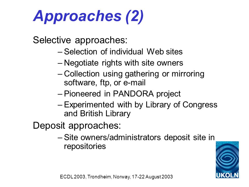 ECDL 2003, Trondheim, Norway, 17-22 August 2003 Approaches (2) Selective approaches: –Selection of individual Web sites –Negotiate rights with site owners –Collection using gathering or mirroring software, ftp, or e-mail –Pioneered in PANDORA project –Experimented with by Library of Congress and British Library Deposit approaches: –Site owners/administrators deposit site in repositories