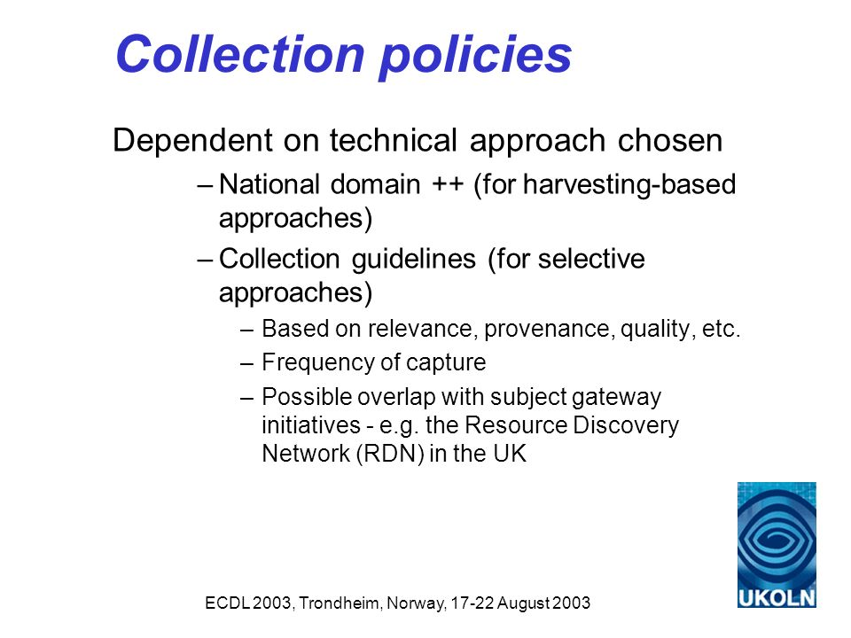 ECDL 2003, Trondheim, Norway, 17-22 August 2003 Collection policies Dependent on technical approach chosen –National domain ++ (for harvesting-based approaches) –Collection guidelines (for selective approaches) –Based on relevance, provenance, quality, etc.
