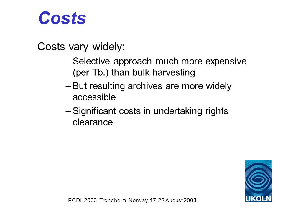 ECDL 2003, Trondheim, Norway, 17-22 August 2003 Costs Costs vary widely: –Selective approach much more expensive (per Tb.) than bulk harvesting –But resulting archives are more widely accessible –Significant costs in undertaking rights clearance