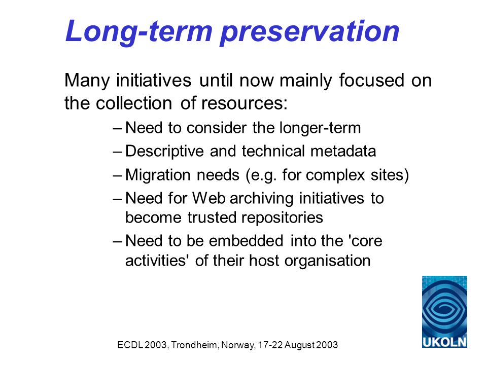 ECDL 2003, Trondheim, Norway, 17-22 August 2003 Long-term preservation Many initiatives until now mainly focused on the collection of resources: –Need to consider the longer-term –Descriptive and technical metadata –Migration needs (e.g.