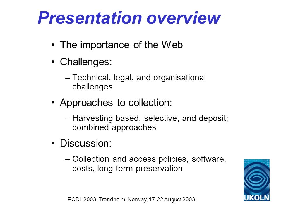 ECDL 2003, Trondheim, Norway, 17-22 August 2003 Presentation overview The importance of the Web Challenges: –Technical, legal, and organisational challenges Approaches to collection: –Harvesting based, selective, and deposit; combined approaches Discussion: –Collection and access policies, software, costs, long-term preservation
