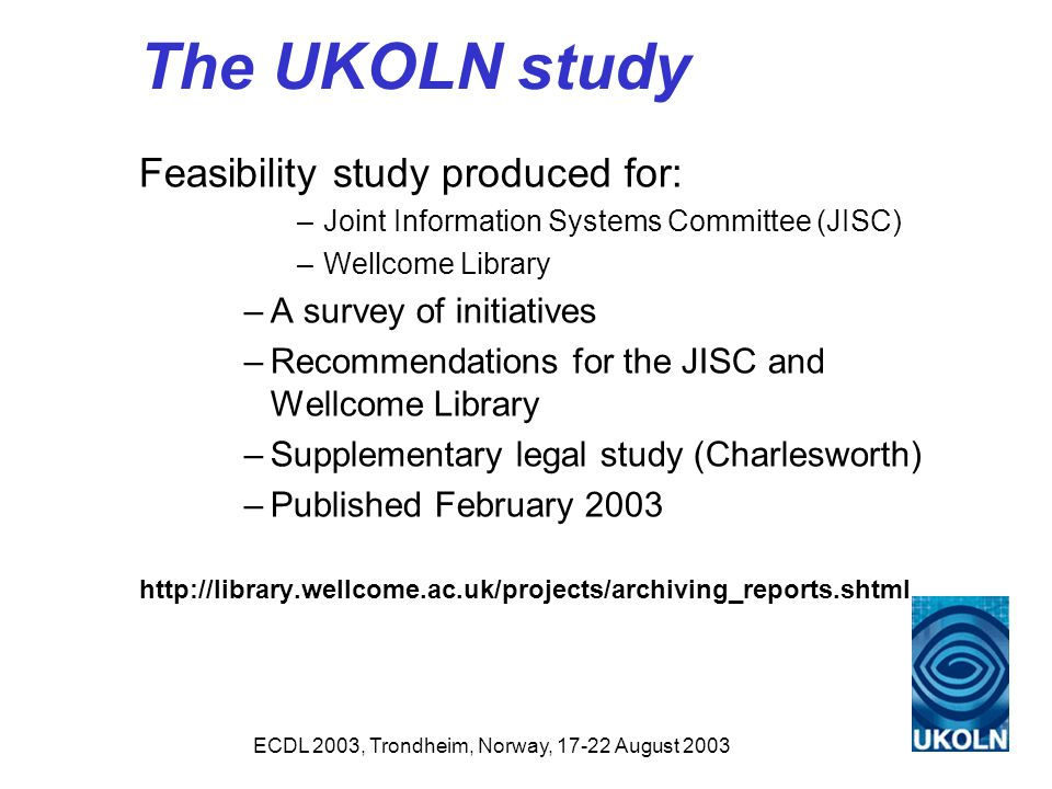 ECDL 2003, Trondheim, Norway, 17-22 August 2003 The UKOLN study Feasibility study produced for: –Joint Information Systems Committee (JISC) –Wellcome Library –A survey of initiatives –Recommendations for the JISC and Wellcome Library –Supplementary legal study (Charlesworth) –Published February 2003 http://library.wellcome.ac.uk/projects/archiving_reports.shtml