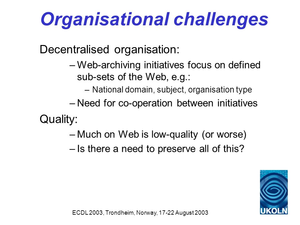 ECDL 2003, Trondheim, Norway, 17-22 August 2003 Organisational challenges Decentralised organisation: –Web-archiving initiatives focus on defined sub-sets of the Web, e.g.: –National domain, subject, organisation type –Need for co-operation between initiatives Quality: –Much on Web is low-quality (or worse) –Is there a need to preserve all of this