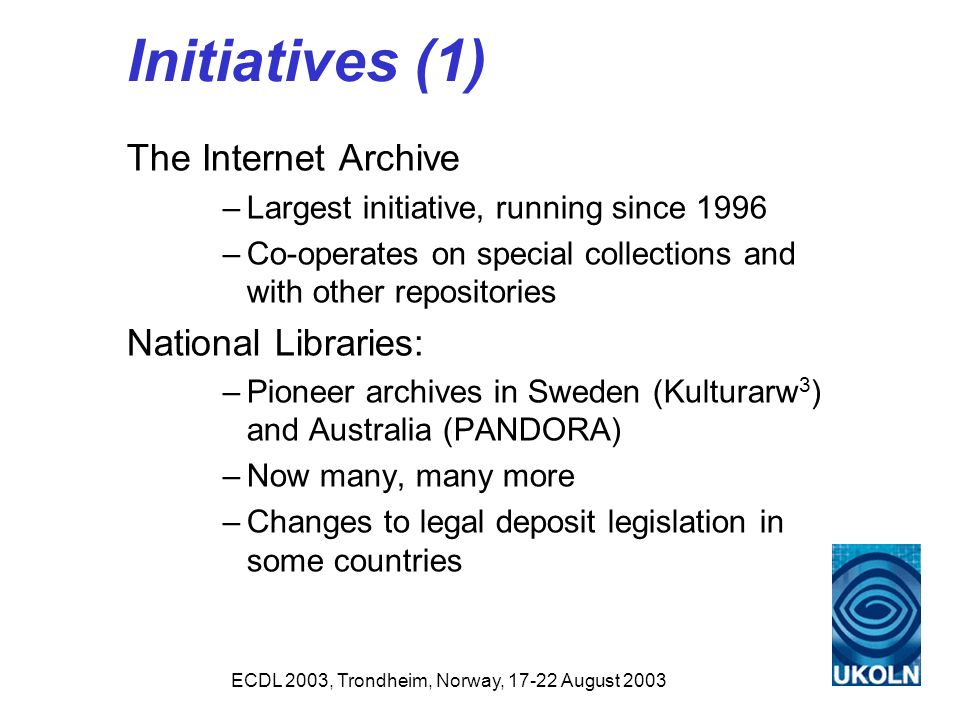 ECDL 2003, Trondheim, Norway, 17-22 August 2003 Initiatives (1) The Internet Archive –Largest initiative, running since 1996 –Co-operates on special collections and with other repositories National Libraries: –Pioneer archives in Sweden (Kulturarw 3 ) and Australia (PANDORA) –Now many, many more –Changes to legal deposit legislation in some countries