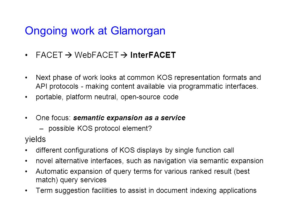 Ongoing work at Glamorgan FACET WebFACET InterFACET Next phase of work looks at common KOS representation formats and API protocols - making content available via programmatic interfaces.